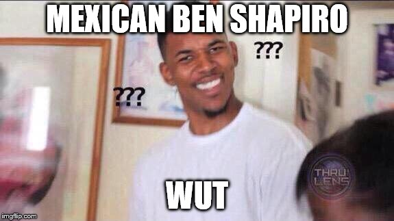 Black guy confused | MEXICAN BEN SHAPIRO WUT | image tagged in black guy confused | made w/ Imgflip meme maker