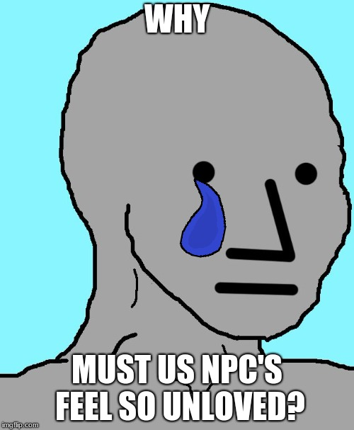 NPC | WHY MUST US NPC'S FEEL SO UNLOVED? | image tagged in memes,npc | made w/ Imgflip meme maker