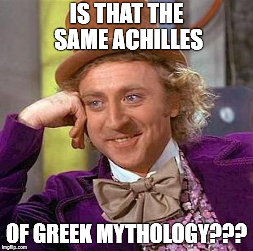Creepy Condescending Wonka Meme | IS THAT THE SAME ACHILLES OF GREEK MYTHOLOGY??? | image tagged in memes,creepy condescending wonka | made w/ Imgflip meme maker