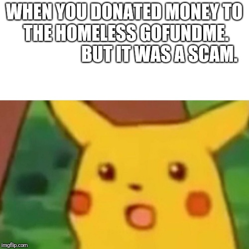 Surprised Pikachu Meme | WHEN YOU DONATED MONEY TO THE HOMELESS GOFUNDME.                    BUT IT WAS A SCAM. | image tagged in memes,surprised pikachu | made w/ Imgflip meme maker