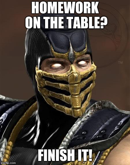 Scorpion | HOMEWORK ON THE TABLE? FINISH IT! | image tagged in scorpion | made w/ Imgflip meme maker