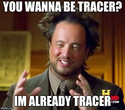 Ancient Aliens | YOU WANNA BE TRACER? IM ALREADY TRACER | image tagged in memes,ancient aliens | made w/ Imgflip meme maker