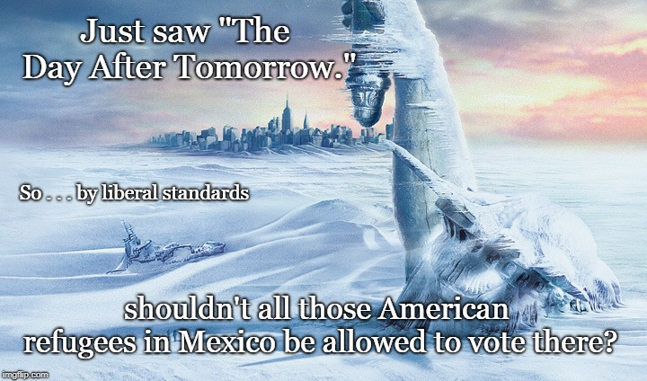 "The Day After Tomorrow | Just saw ""The Day After Tomorrow."" shouldn't all those American refugees in Mexico be allowed to vote there? So . . . by liberal standards 