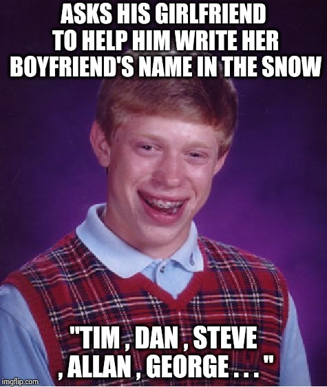 "Thought of this while shoveling November snow last night | ASKS HIS GIRLFRIEND TO HELP HIM WRITE HER BOYFRIEND'S NAME IN THE SNOW ""TIM , DAN , STEVE , ALLAN , GEORGE . . . "" 