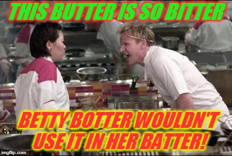 No one likes bitter butter! | THIS BUTTER IS SO BITTER BETTY BOTTER WOULDN'T USE IT IN HER BATTER! | image tagged in memes,angry chef gordon ramsay,nixieknox | made w/ Imgflip meme maker