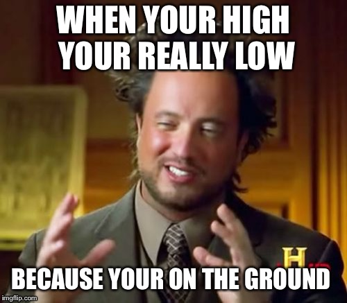 Ancient Aliens | WHEN YOUR HIGH YOUR REALLY LOW BECAUSE YOUR ON THE GROUND | image tagged in memes,ancient aliens | made w/ Imgflip meme maker