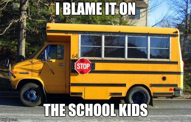 Short Bus | I BLAME IT ON THE SCHOOL KIDS | image tagged in short bus | made w/ Imgflip meme maker