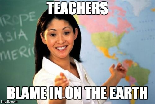 Unhelpful High School Teacher Meme | TEACHERS BLAME IN ON THE EARTH | image tagged in memes,unhelpful high school teacher | made w/ Imgflip meme maker