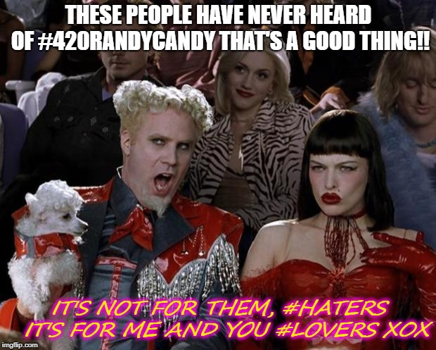 Mugatu So Hot Right Now Meme | THESE PEOPLE HAVE NEVER HEARD OF #420RANDYCANDY THAT'S A GOOD THING!! IT'S NOT FOR THEM, #HATERS  IT'S FOR ME AND YOU #LOVERS XOX | image tagged in memes,mugatu so hot right now | made w/ Imgflip meme maker