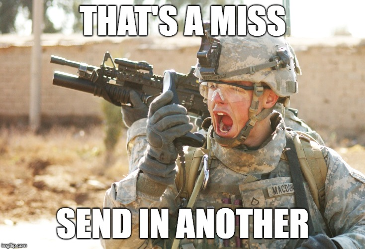 US Army Soldier yelling radio iraq war | THAT'S A MISS SEND IN ANOTHER | image tagged in us army soldier yelling radio iraq war | made w/ Imgflip meme maker