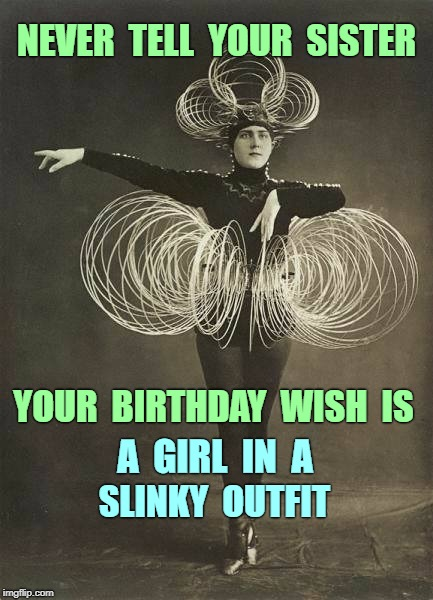 Happy Birthday -- You Got Your Wish! | NEVER  TELL  YOUR  SISTER YOUR  BIRTHDAY  WISH  IS A  GIRL  IN  A SLINKY  OUTFIT | image tagged in woman in slinky outfit,funny memes,happy birthday,sisters | made w/ Imgflip meme maker
