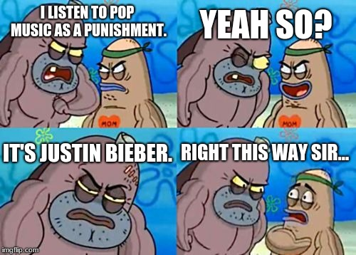 I'm truly not sorry, | I LISTEN TO POP MUSIC AS A PUNISHMENT. YEAH SO? IT'S JUSTIN BIEBER. RIGHT THIS WAY SIR... | image tagged in memes,how tough are you,justin bieber | made w/ Imgflip meme maker