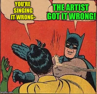 Batman Slapping Robin Meme | YOU'RE SINGING IT WRONG- THE ARTIST GOT IT WRONG! | image tagged in memes,batman slapping robin | made w/ Imgflip meme maker