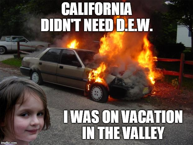 California wildfires...  |  CALIFORNIA DIDN'T NEED D.E.W. I WAS ON VACATION IN THE VALLEY | image tagged in disaster girl car,california fires,wildfires,conspiracy theory,memes | made w/ Imgflip meme maker