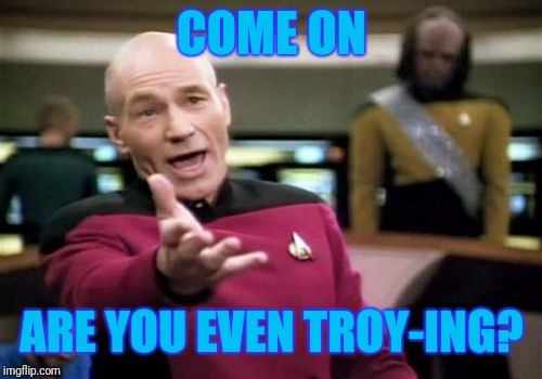 Picard Wtf Meme | COME ON ARE YOU EVEN TROY-ING? | image tagged in memes,picard wtf | made w/ Imgflip meme maker