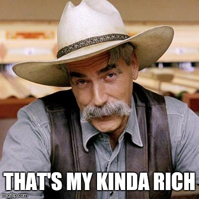 SARCASM COWBOY | THAT'S MY KINDA RICH | image tagged in sarcasm cowboy | made w/ Imgflip meme maker