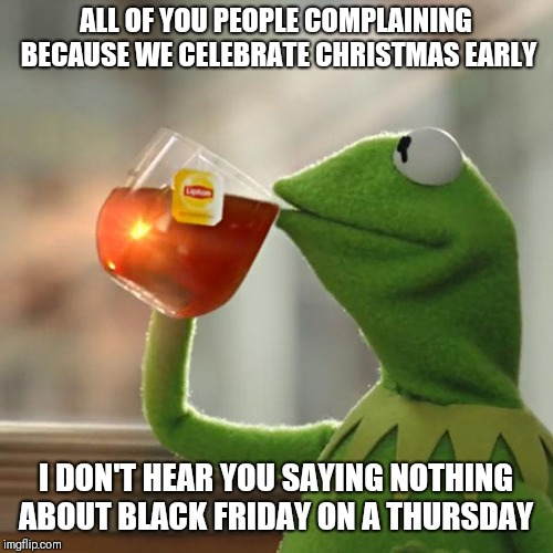 But Thats None Of My Business | ALL OF YOU PEOPLE COMPLAINING BECAUSE WE CELEBRATE CHRISTMAS EARLY I DON'T HEAR YOU SAYING NOTHING ABOUT BLACK FRIDAY ON A THURSDAY | image tagged in memes,but thats none of my business,kermit the frog | made w/ Imgflip meme maker