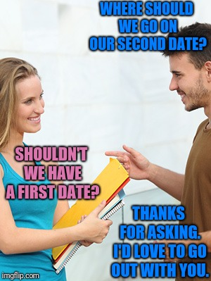 How to Get the Hot Girl to Ask You Out | WHERE SHOULD WE GO ON OUR SECOND DATE? THANKS FOR ASKING. I'D LOVE TO GO OUT WITH YOU. SHOULDN'T WE HAVE A FIRST DATE? | image tagged in pickup lines,pick up lines,dating,pickup master | made w/ Imgflip meme maker