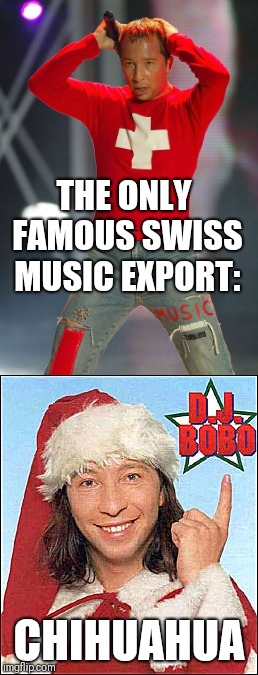 DJ Bobo | THE ONLY FAMOUS SWISS MUSIC EXPORT: CHIHUAHUA | image tagged in switzerland,funny memes,chihuahua | made w/ Imgflip meme maker