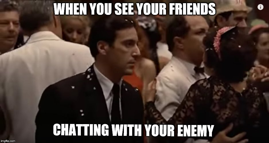 Godfather - Staredown | WHEN YOU SEE YOUR FRIENDS CHATTING WITH YOUR ENEMY | image tagged in the godfather,friends,enemy,enemies,when you see it,that face you make when | made w/ Imgflip meme maker