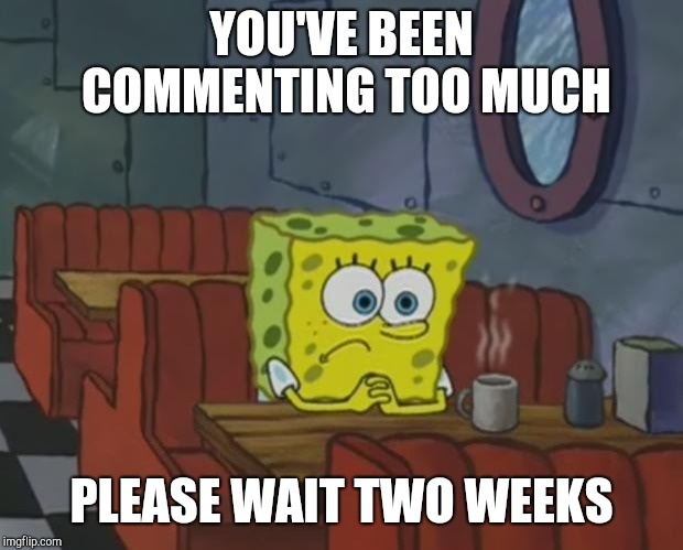 When you wanna reply to all the responses to your meme | YOU'VE BEEN COMMENTING TOO MUCH PLEASE WAIT TWO WEEKS | image tagged in spongebob waiting,comments,comment timer,reply,old memes | made w/ Imgflip meme maker