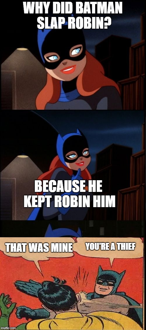 Bad Pun Batgirl | WHY DID BATMAN SLAP ROBIN? BECAUSE HE KEPT ROBIN HIM THAT WAS MINE YOU'RE A THIEF | image tagged in bad pun batgirl | made w/ Imgflip meme maker