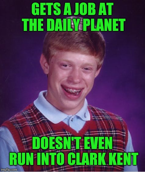 Bad Luck Brian Meme | GETS A JOB AT THE DAILY PLANET DOESN'T EVEN RUN INTO CLARK KENT | image tagged in memes,bad luck brian | made w/ Imgflip meme maker
