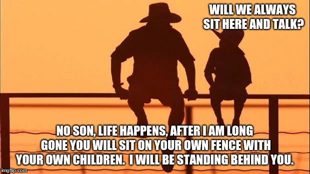 Cowboy wisdom, the circle of life | WILL WE ALWAYS SIT HERE AND TALK? NO SON, LIFE HAPPENS, AFTER I AM LONG GONE YOU WILL SIT ON YOUR OWN FENCE WITH YOUR OWN CHILDREN.  I WILL  | image tagged in cowboy father and son,cowboy wisdom,circle of life,talk to your children | made w/ Imgflip meme maker