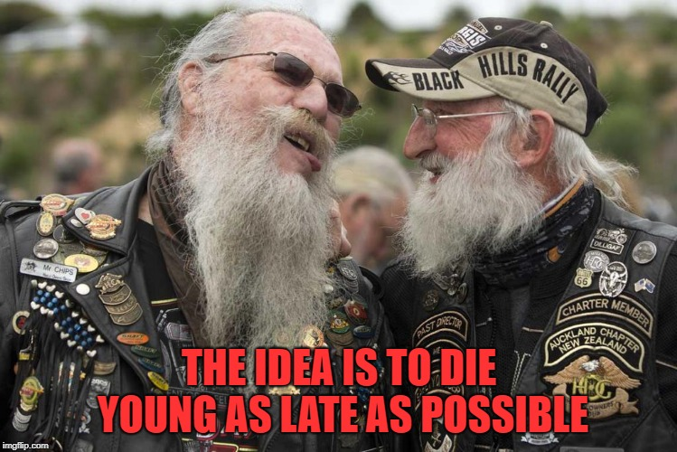 words of wisdom | THE IDEA IS TO DIE YOUNG AS LATE AS POSSIBLE | image tagged in bikers,quote | made w/ Imgflip meme maker