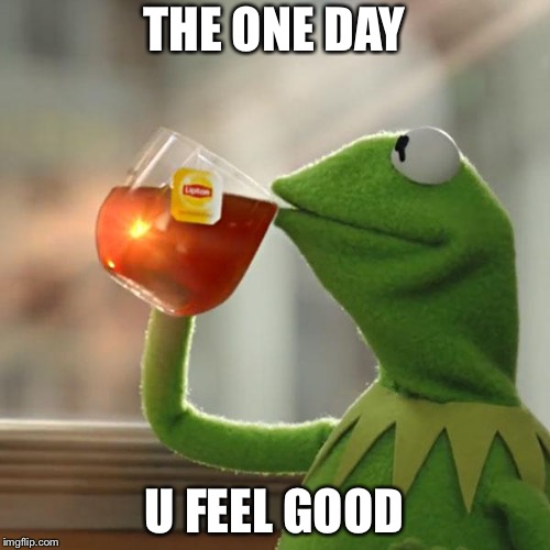 But Thats None Of My Business | THE ONE DAY U FEEL GOOD | image tagged in memes,but thats none of my business,kermit the frog | made w/ Imgflip meme maker