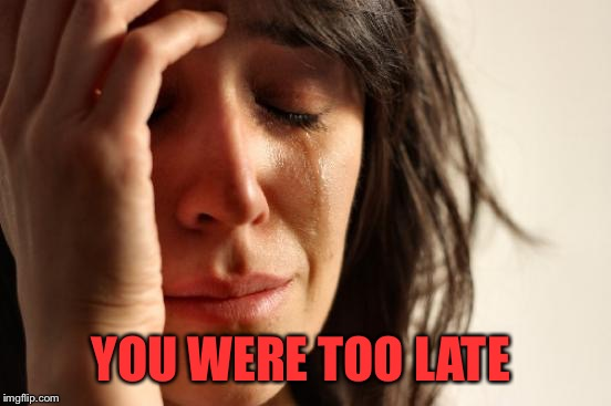 First World Problems Meme | YOU WERE TOO LATE | image tagged in memes,first world problems | made w/ Imgflip meme maker
