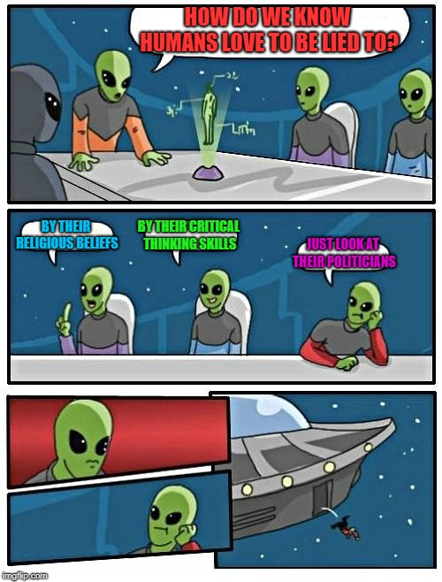 Alien Meeting Suggestion | HOW DO WE KNOW HUMANS LOVE TO BE LIED TO? BY THEIR RELIGIOUS BELIEFS BY THEIR CRITICAL THINKING SKILLS JUST LOOK AT THEIR POLITICIANS | image tagged in memes,alien meeting suggestion | made w/ Imgflip meme maker