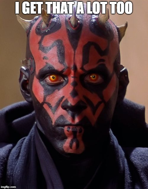 Darth Maul Meme | I GET THAT A LOT TOO | image tagged in memes,darth maul | made w/ Imgflip meme maker