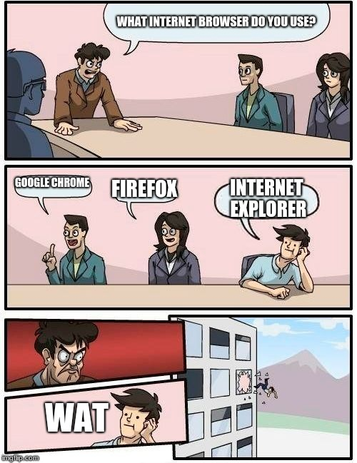 Boardroom Meeting Suggestion | WHAT INTERNET BROWSER DO YOU USE? GOOGLE CHROME FIREFOX INTERNET EXPLORER WAT | image tagged in memes,boardroom meeting suggestion | made w/ Imgflip meme maker