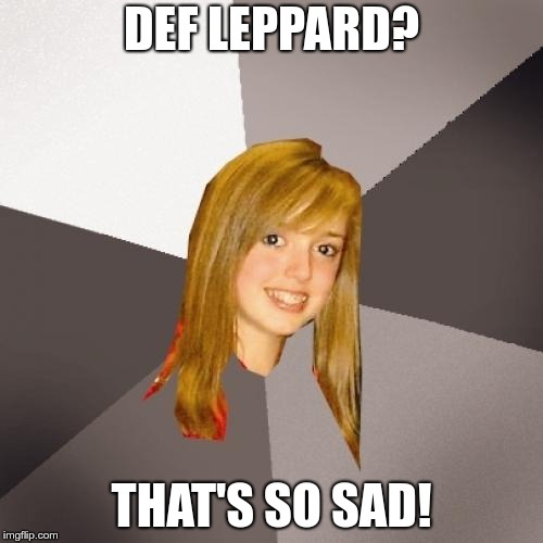 Musically Oblivious 8th Grader |  DEF LEPPARD? THAT'S SO SAD! | image tagged in memes,musically oblivious 8th grader,def leppard | made w/ Imgflip meme maker