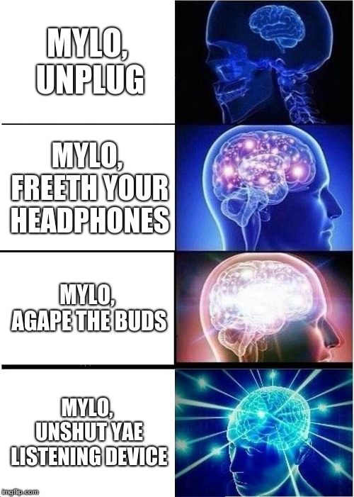 Expanding Brain | MYLO, UNPLUG MYLO, FREETH YOUR HEADPHONES MYLO, AGAPE THE BUDS MYLO, UNSHUT YAE LISTENING DEVICE | image tagged in memes,expanding brain,meme,funny memes,funny meme,unplug | made w/ Imgflip meme maker