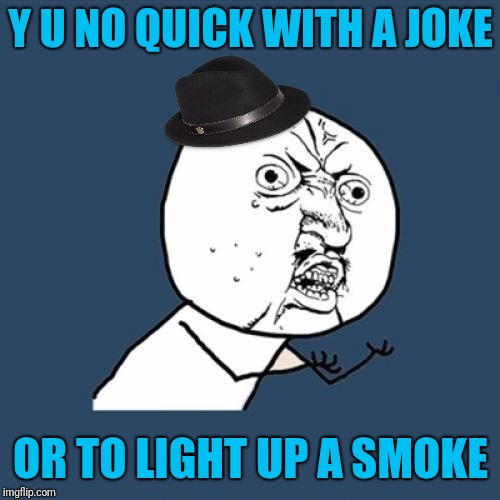 Y U No Billy Joel Fedora Guy | Y U NO QUICK WITH A JOKE OR TO LIGHT UP A SMOKE | image tagged in y u no billy joel fedora guy | made w/ Imgflip meme maker