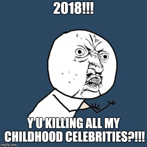 It's been a rough year for someone my age - Y U NOvember | 2018!!! Y U KILLING ALL MY CHILDHOOD CELEBRITIES?!!! | image tagged in y u no,y u november,celebrity deaths,roy clark,stan lee,burt reynolds | made w/ Imgflip meme maker
