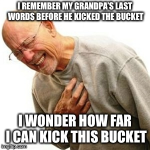 Right In The Childhood |  I REMEMBER MY GRANDPA'S LAST WORDS BEFORE HE KICKED THE BUCKET; I WONDER HOW FAR I CAN KICK THIS BUCKET | image tagged in memes,right in the childhood | made w/ Imgflip meme maker