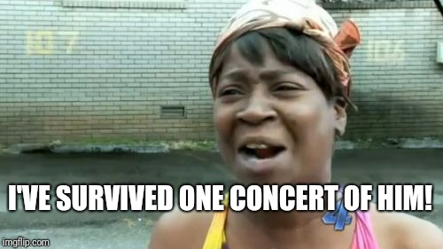Aint Nobody Got Time For That Meme | I'VE SURVIVED ONE CONCERT OF HIM! | image tagged in memes,aint nobody got time for that | made w/ Imgflip meme maker