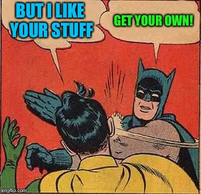 Batman Slapping Robin Meme | BUT I LIKE YOUR STUFF GET YOUR OWN! | image tagged in memes,batman slapping robin | made w/ Imgflip meme maker