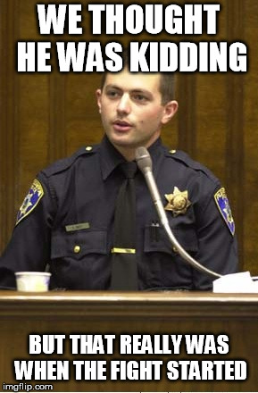 Police Officer Testifying | WE THOUGHT HE WAS KIDDING BUT THAT REALLY WAS WHEN THE FIGHT STARTED | image tagged in memes,police officer testifying | made w/ Imgflip meme maker