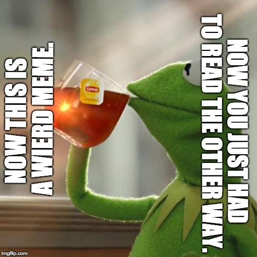 But Thats None Of My Business | NOW THIS IS A WIERD MEME. NOW YOU JUST HAD TO READ THE OTHER WAY. | image tagged in memes,but thats none of my business,kermit the frog | made w/ Imgflip meme maker