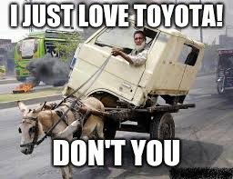 i always knew Toyota was the best car for city driving | I JUST LOVE TOYOTA! DON'T YOU | image tagged in just for fun | made w/ Imgflip meme maker