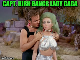 Star Trek romantic Kirk | CAPT. KIRK BANGS LADY GAGA | image tagged in star trek romantic kirk | made w/ Imgflip meme maker