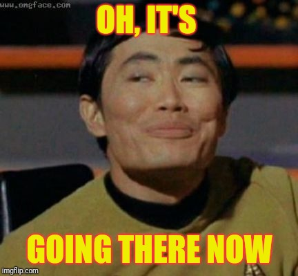 sulu | OH, IT'S GOING THERE NOW | image tagged in sulu | made w/ Imgflip meme maker
