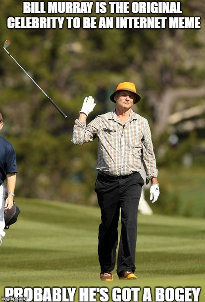 Bill Murray Golf | BILL MURRAY IS THE ORIGINAL CELEBRITY TO BE AN INTERNET MEME PROBABLY HE'S GOT A BOGEY | image tagged in memes,bill murray golf | made w/ Imgflip meme maker