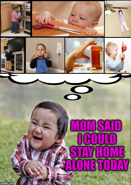 Evil Overload |  MOM SAID I COULD STAY HOME ALONE TODAY | image tagged in funny memes,evil toddler,danger,kids,trouble | made w/ Imgflip meme maker