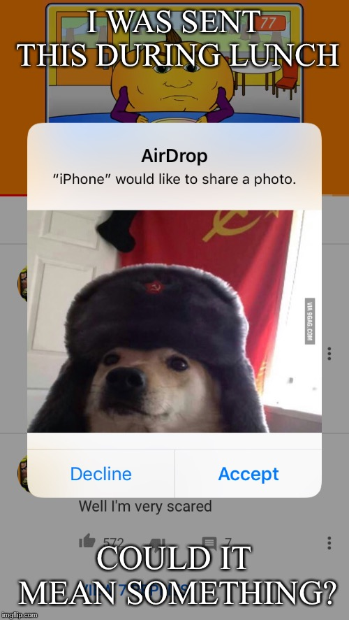 Does it mean anything? |  I WAS SENT THIS DURING LUNCH; COULD IT MEAN SOMETHING? | image tagged in dog,communism,woof | made w/ Imgflip meme maker