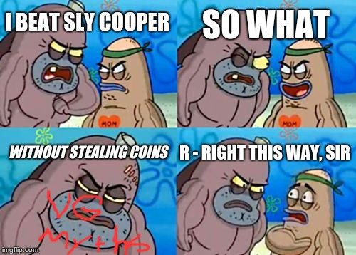 How Tough Are You |  SO WHAT; I BEAT SLY COOPER; WITHOUT STEALING COINS; R - RIGHT THIS WAY, SIR | image tagged in memes,how tough are you | made w/ Imgflip meme maker